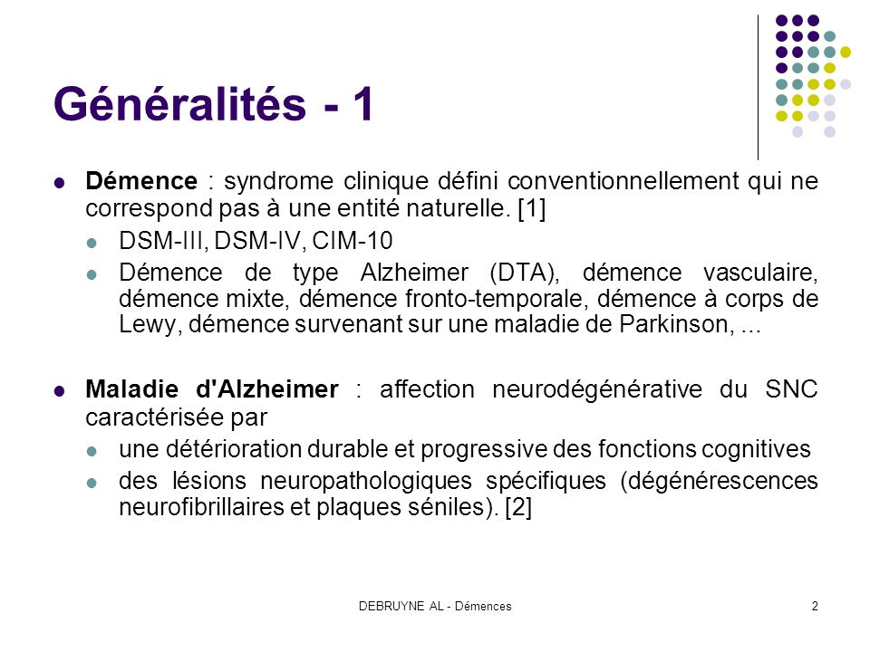 Généralités - 1 Démence : syndrome clinique défini conventionnellement qui ne correspond pas à une entité naturelle. [1]